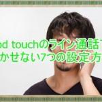 iPod touchのLINEで通話したい!欠かせない7つの設定方法を紹介