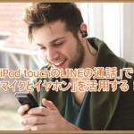 iPod touchのLINEの電話で「マイクとイヤホン」を活用する方法!