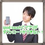 iPod touchでアプリのダウンロードができない!パスワードがいる?