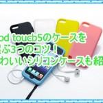 iPod touch5のケースを選ぶ3つのコツ!シリコンでかわいいものも紹介