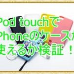 iPod touchでiPhoneのケースを使えるか検証!同じ所と違う所はココ