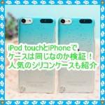 iPod touch5のケースはiPhoneと同じか検証!人気のシリコンも紹介
