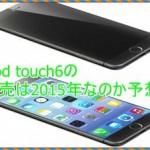 iPod touch6の発売日はいつなのか?噂から徹底的に予想してみた[2015]