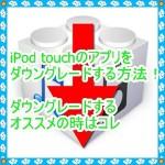 iPod touchのアップデートしたアプリを元に戻す意外な方法を紹介!