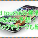 iPod touch6の発表はいつなのか予想!スペックやリークも紹介