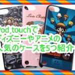 iPod touch5で人気の5つのケースを紹介!アニメやディズニーがオススメ