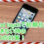 iPod touchで機能制限などで初期化が終わらない時の7つの対策!