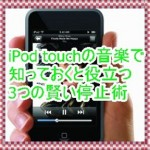 iPod touchの音楽再生を停止する3つの術を紹介!