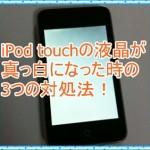 iPod touchの液晶が真っ白になっちゃった!寿命はどのくらいなのか