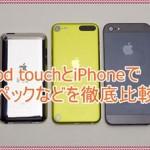 iPod touchとiPhoneのスペックは、どうちがうのか徹底的に比較!