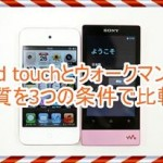 iPod touchとウォークマンの音質を徹底比較!気になる結果を発表