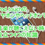 iPod touchのイヤホンやヘッドホンで音が出ない!4つの修理のコツ
