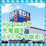 iPod touchや充電器をエディオンで欲しい!値段はいくらなのか