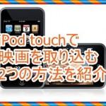 iPod touchに映画を取り込みたい!無料でダウンロードする方法
