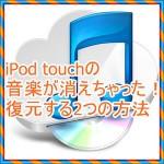 iPod touchの音楽を削除しちゃった!復元する2つの方法を紹介