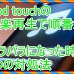 [iPod touchの音楽を再生]順番がバラバラな時の3つの対処法