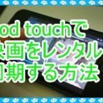 iPod touchで映画をレンタルして同期したい!メリットも紹介
