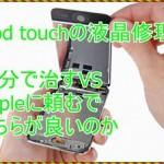 [iPod touchの液晶修理]自分でやるのとAppleでどちらが良いのか