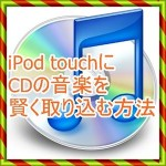 iPod touchにCDの音楽を入れたい!賢い音楽の入れ方を紹介