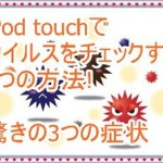iPod touchでウイルスをチェックしたい!知っておきたい3つの症状