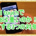 iPod touchでiOS8は重いのか!動作を軽くする3つの対処法を紹介