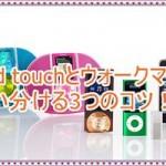iPod touchとウォークマンを使い分ける3つのコツ!