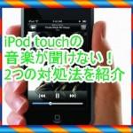 iPod touchで音楽が聞けない時に役立つ2つの対処法