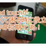 iPod touchで動作が重い問題を解消する3つの初期化術!