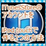 iPod touchでiTunesStoreのアカウントを作成する2つの方法!