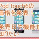 iPod touch6で32GBと64GBの価格を知りたい!発売日と機能も紹介