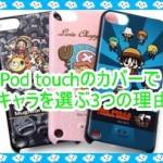 iPod touchのカバーでキャラクターを選ぶ3つの理由