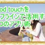 iPod touchをオフラインで活用する3つのアプリ術