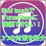 iPod touchがiTunesStoreに接続できません!3つの対処法を紹介