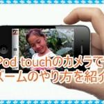 iPod touchのカメラの使い方!ズーム等の方法を紹介します