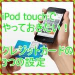 iPod touch5でやっておきたい!クレジットカードの3つの設定