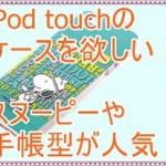 iPod touch5のケースが欲しい!スヌーピーや手帳型が人気