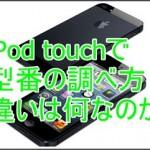 iPod touchの型番の調べ方を知りたい!違いは何なのか