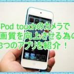 iPod touchのカメラで画質を向上する為に変更したい3つのアプリ