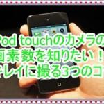 iPod touchのカメラの画素数を知りたい!アプリを変更すると良い