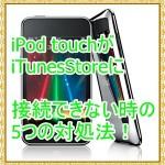 iPod touchでiTunesStoreに接続できない時の5つの対処法