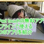 iPod touchのオフラインで使える4つの無料おすすめアプリを紹介!