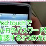 iPod touchで無線LAN・WiFiのパスワードを確認する3つの方法!