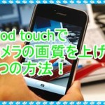 iPod touchのカメラの画質が悪い!向上させる為の3つの豆知識