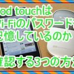 iPod touchはWiFiのパスワードを記憶しているか!確認する3つの方法