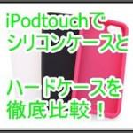 iPod touchのカバーはシリコンとハード、どちらが良いのか!