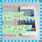 iPod touch5で透明のケースが欲しい!透明を選ぶ3つの理由