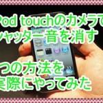 iPod touchでカメラの音を消す3つの方法を検証!アプリが便利すぎ
