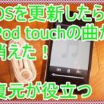 更新、アップデートしたらiPod touchの曲が消えた!復元が役立つ