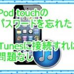 iPod touchのパスワードを忘れた!iTunesに接続すれば解決する