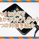 iPod touch5で曲がスキップする時に役立つ3つの対策を紹介